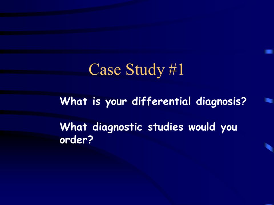 Case Study #1 What is your differential diagnosis What diagnostic studies would you order