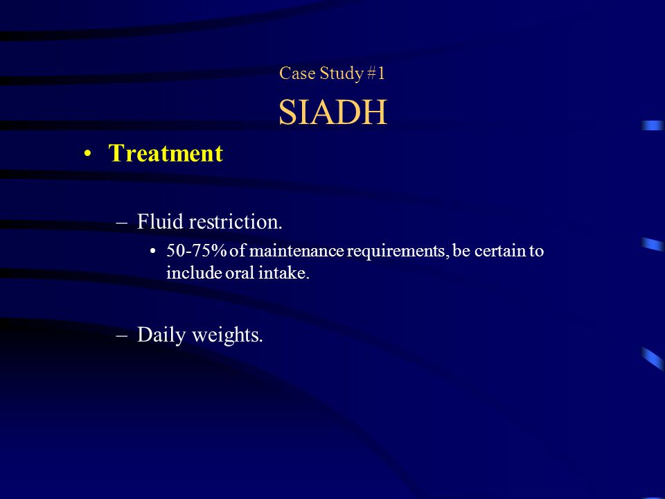 Treatment Fluid restriction. Daily weights. Case Study #1 SIADH