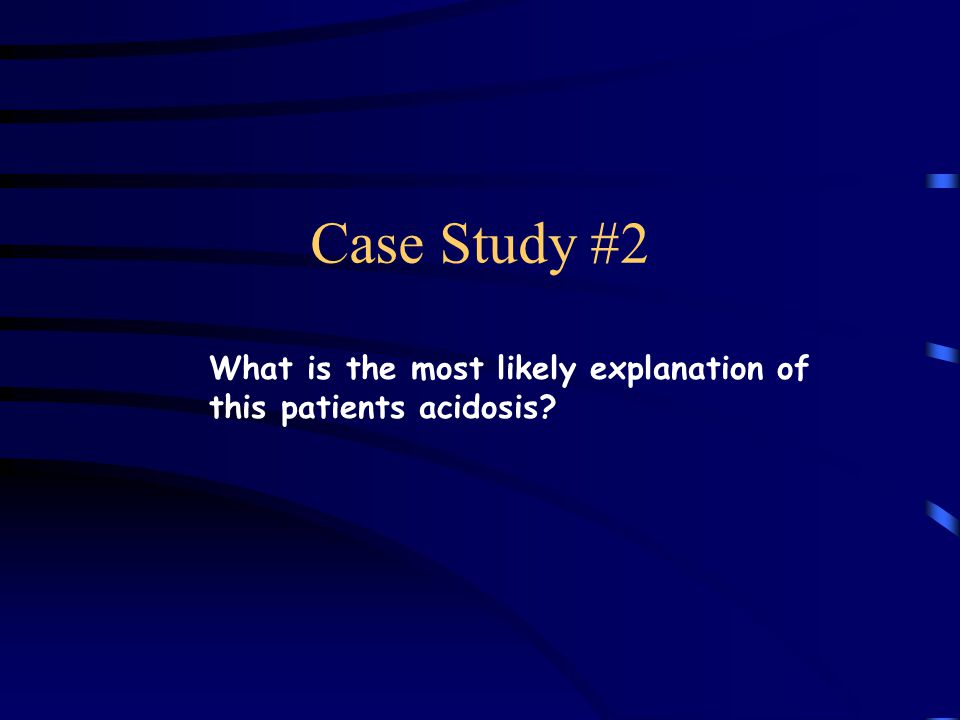 Case Study #2 What is the most likely explanation of this patients acidosis