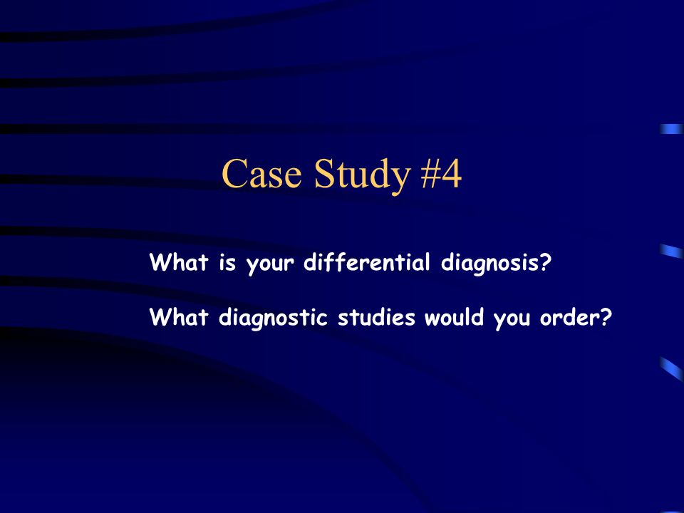 Case Study #4 What is your differential diagnosis What diagnostic studies would you order