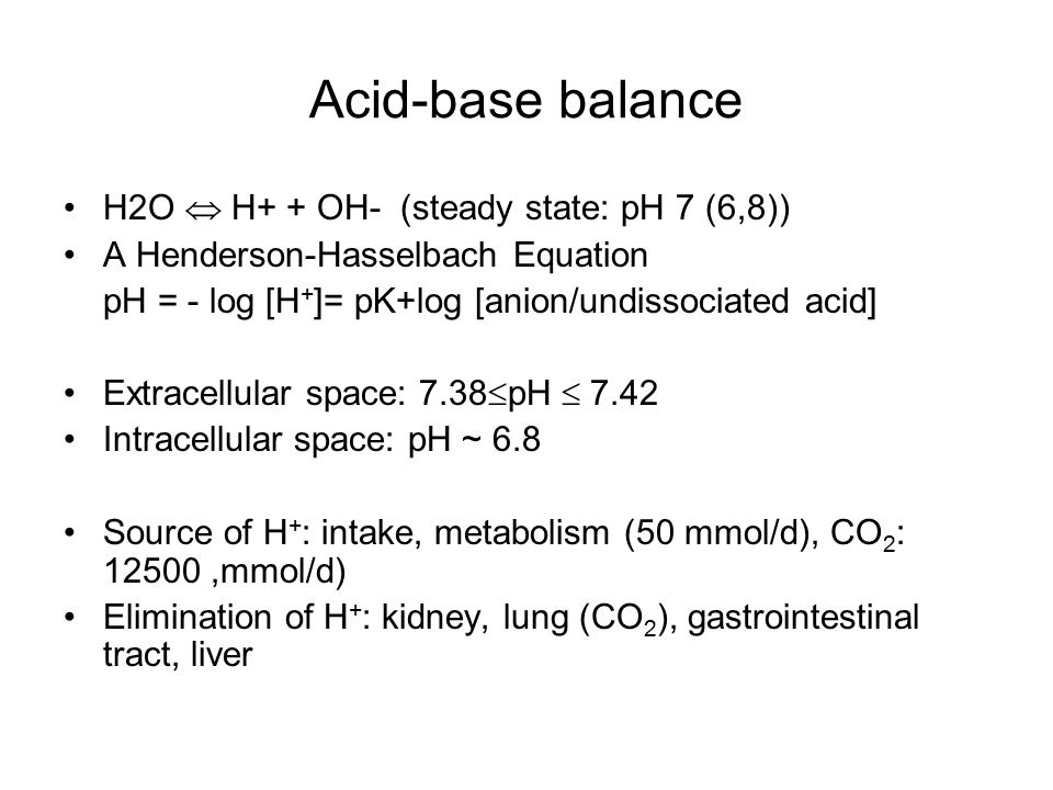 Acid-base balance H2O  H+ + OH- (steady state: pH 7 (6,8))