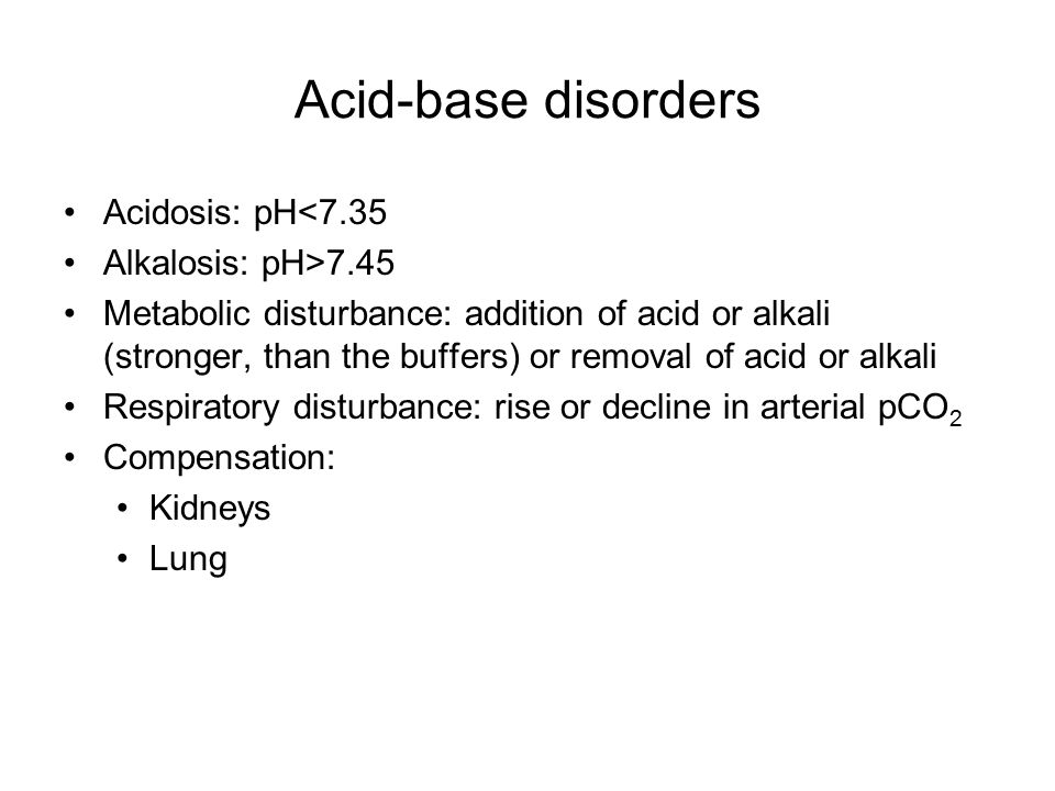 Acid-base disorders Acidosis: pH<7.35 Alkalosis: pH>7.45