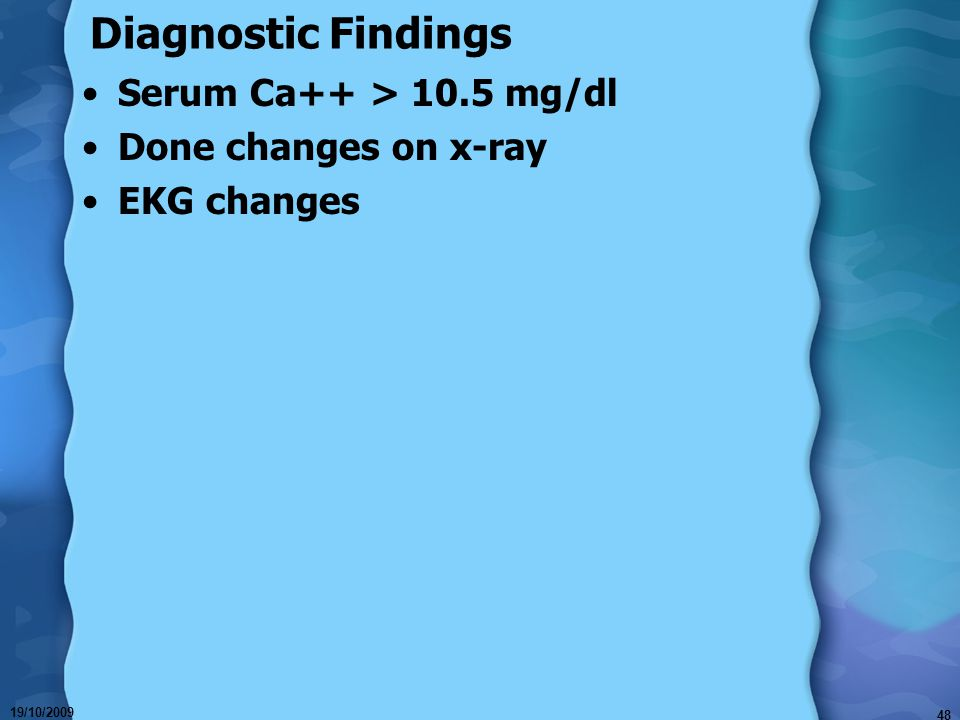 Diagnostic Findings Serum Ca++ > 10.5 mg/dl Done changes on x-ray