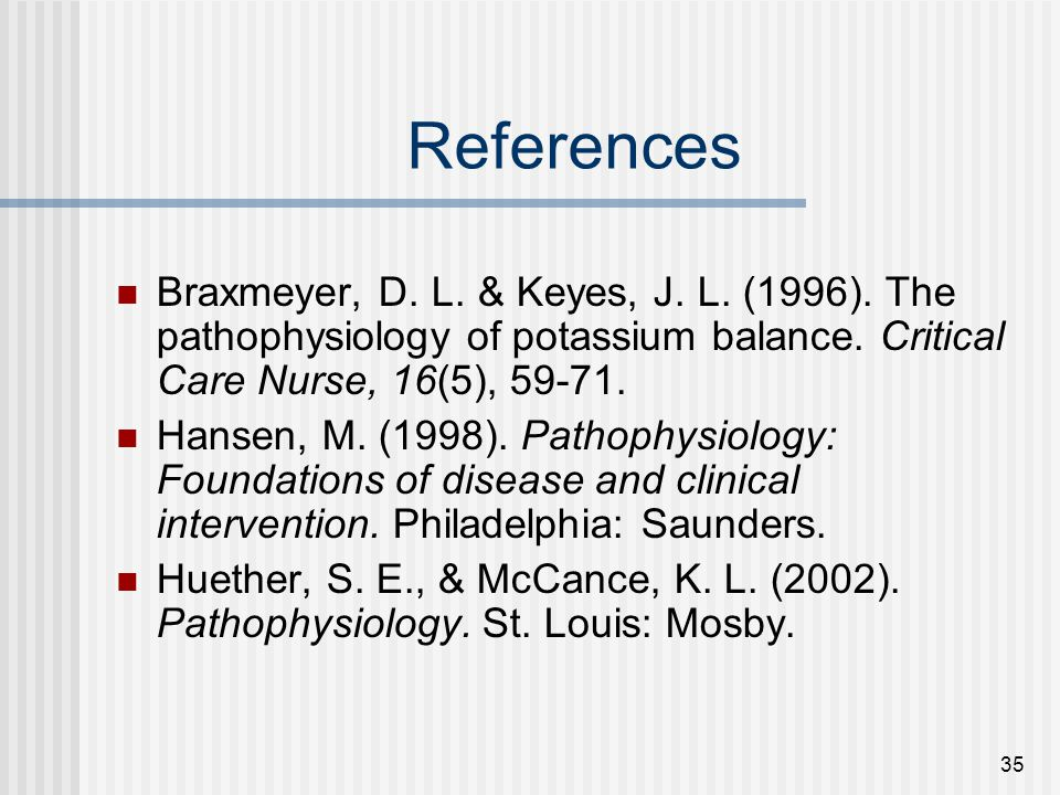 References Braxmeyer, D. L. & Keyes, J. L. (1996). The pathophysiology of potassium balance. Critical Care Nurse, 16(5), 59-71.