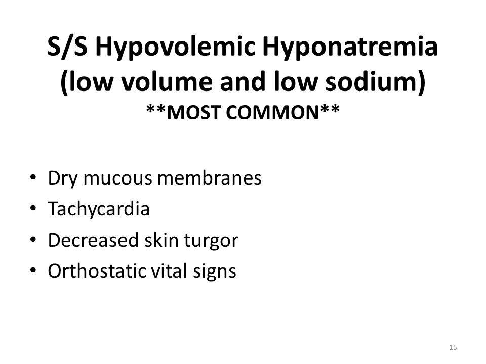 S/S Hypovolemic Hyponatremia (low volume and low sodium) **MOST COMMON**
