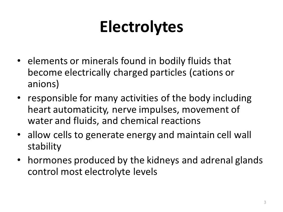 Electrolytes elements or minerals found in bodily fluids that become electrically charged particles (cations or anions)