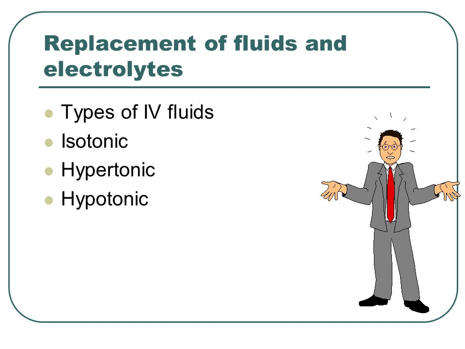 Replacement of fluids and electrolytes