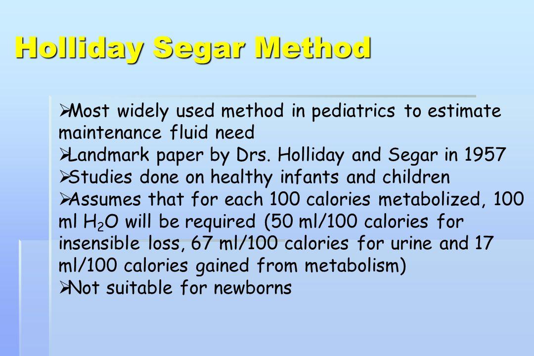 Holliday Segar Method Most widely used method in pediatrics to estimate maintenance fluid need. Landmark paper by Drs. Holliday and Segar in 1957.