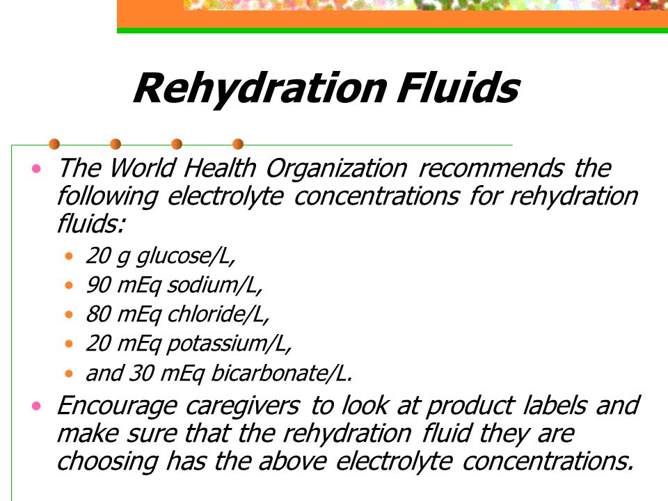Rehydration Fluids The World Health Organization recommends the following electrolyte concentrations for rehydration fluids: