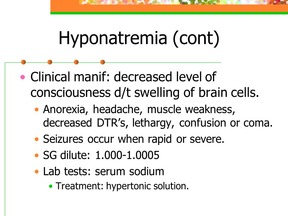 Hyponatremia (cont) Clinical manif: decreased level of consciousness d/t swelling of brain cells.