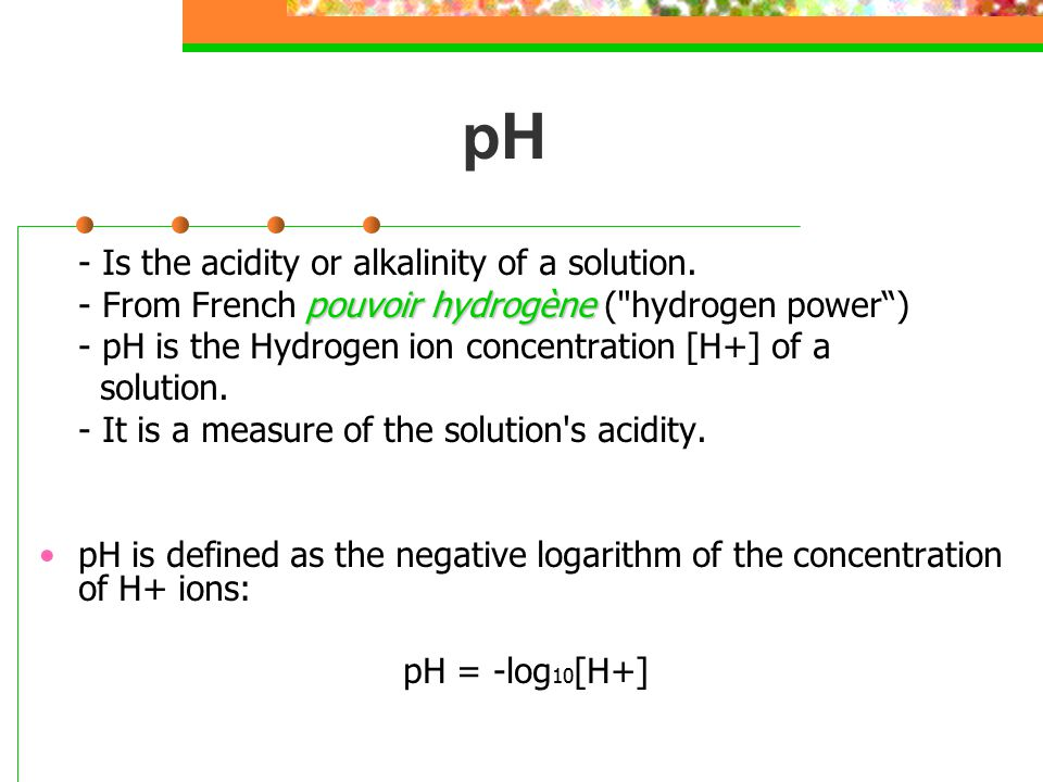 pH - Is the acidity or alkalinity of a solution.
