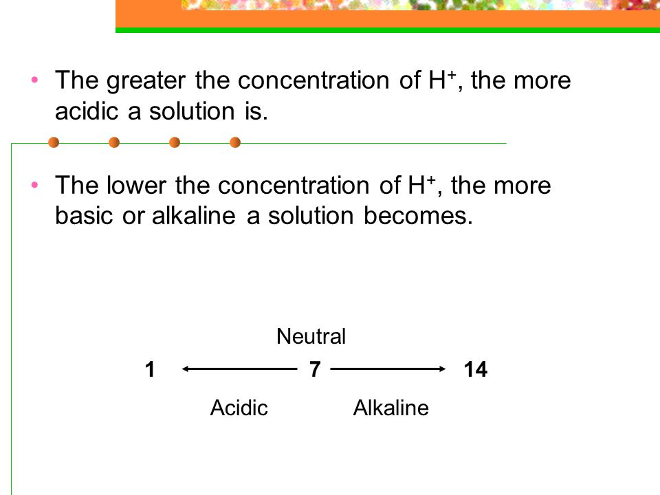 The greater the concentration of H+, the more acidic a solution is.