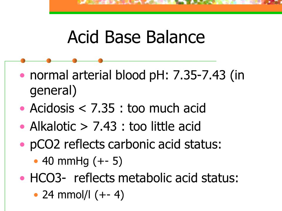 Acid Base Balance normal arterial blood pH: 7.35-7.43 (in general)