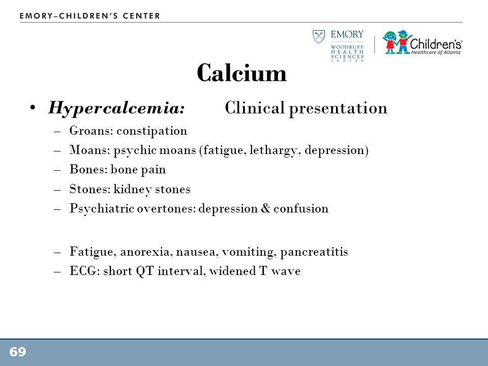 Calcium Hypercalcemia: Clinical presentation Groans: constipation