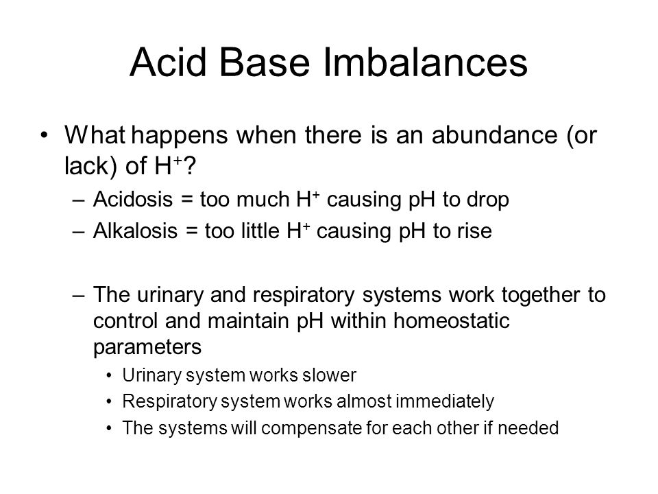 Acid Base Imbalances What happens when there is an abundance (or lack) of H+ Acidosis = too much H+ causing pH to drop.