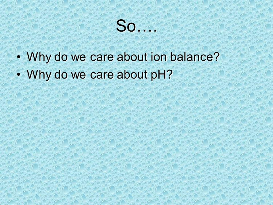 So…. Why do we care about ion balance Why do we care about pH