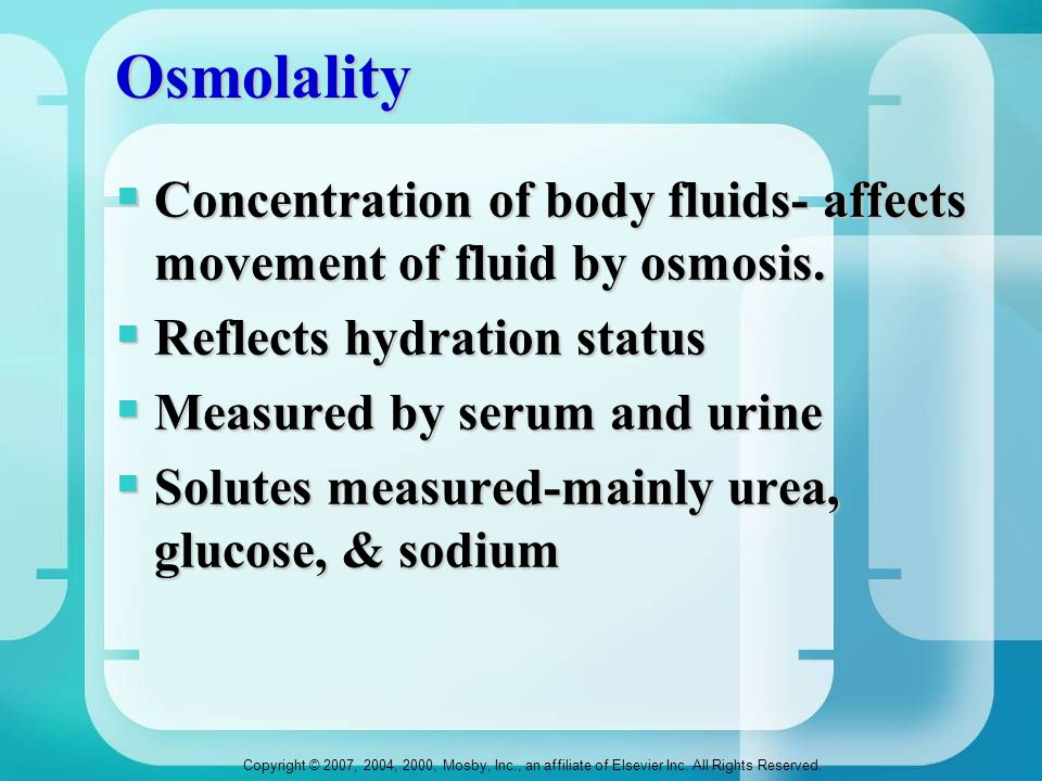 Osmolality Concentration of body fluids- affects movement of fluid by osmosis. Reflects hydration status.
