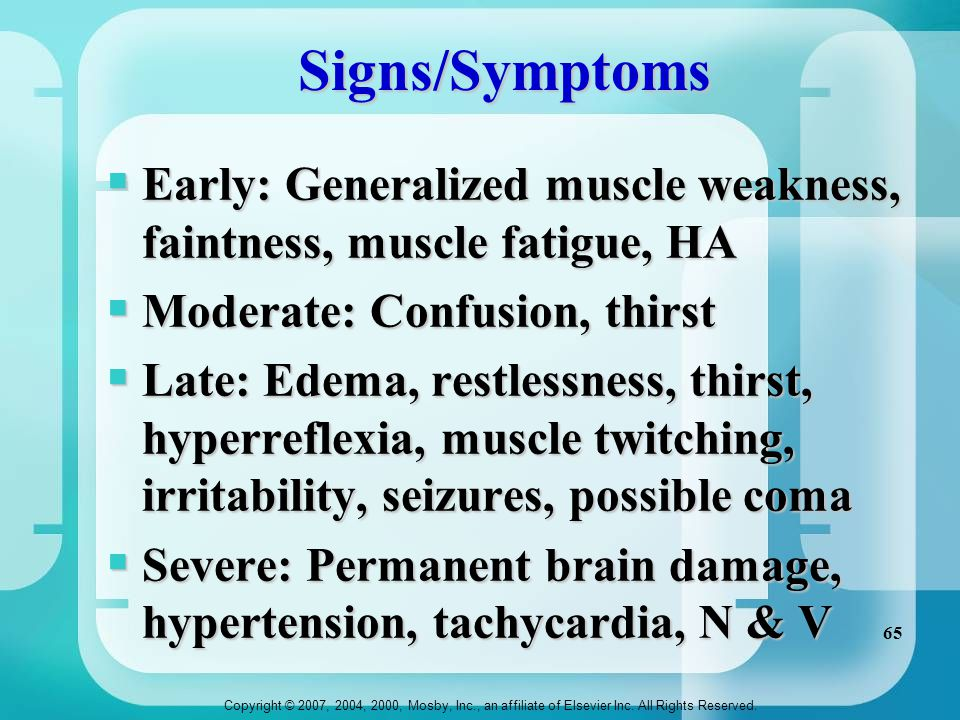 Signs/Symptoms Early: Generalized muscle weakness, faintness, muscle fatigue, HA. Moderate: Confusion, thirst.