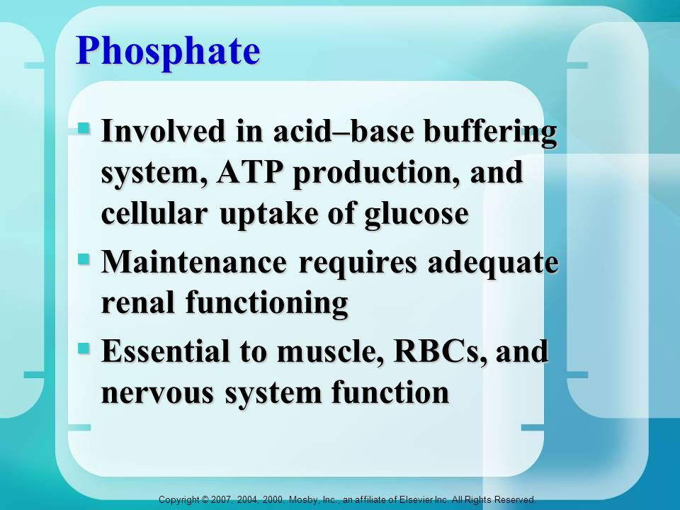 Phosphate Involved in acid–base buffering system, ATP production, and cellular uptake of glucose. Maintenance requires adequate renal functioning.