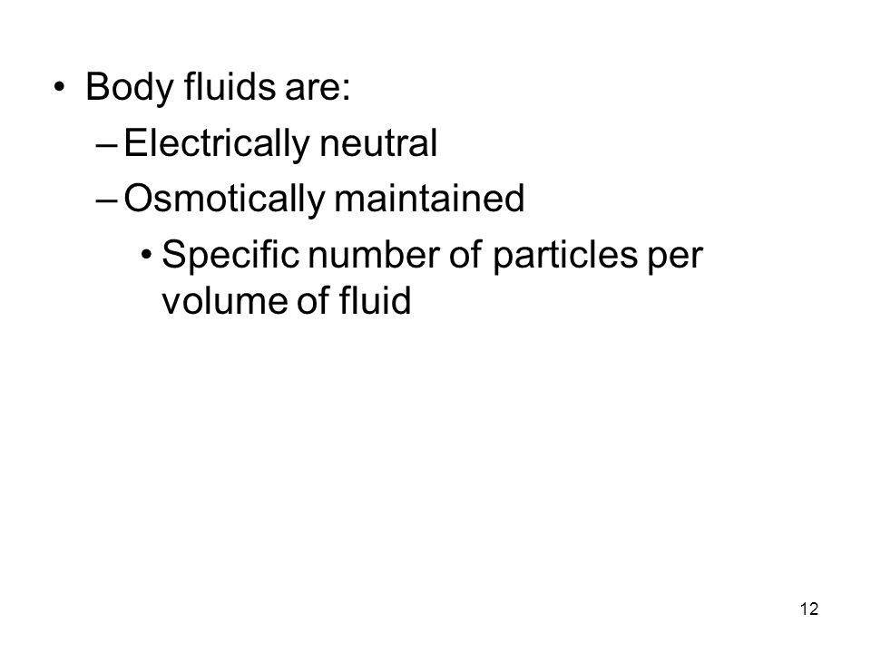Body fluids are: Electrically neutral. Osmotically maintained.