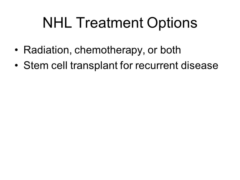 NHL Treatment Options Radiation, chemotherapy, or both