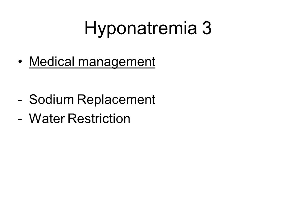 Hyponatremia 3 Medical management Sodium Replacement Water Restriction