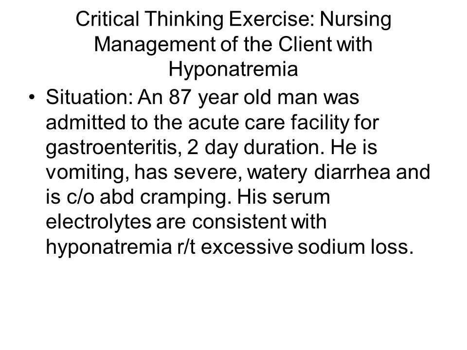 Critical Thinking Exercise: Nursing Management of the Client with Hyponatremia