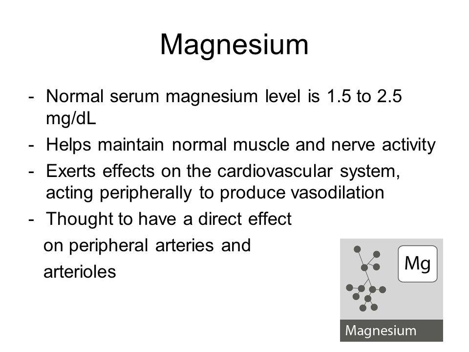 Magnesium Normal serum magnesium level is 1.5 to 2.5 mg/dL