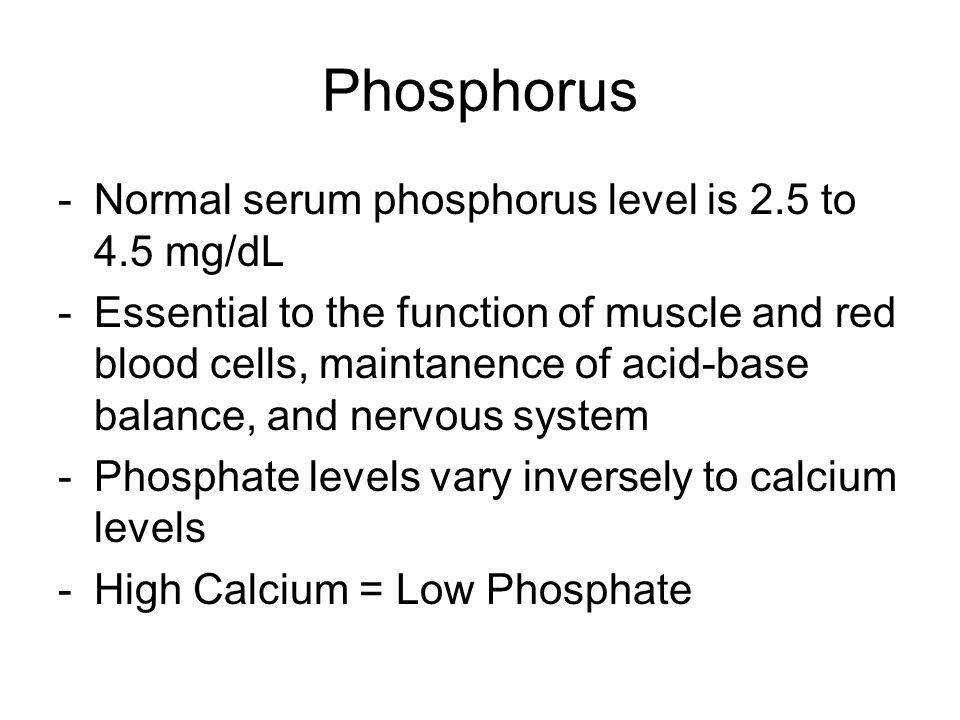 Phosphorus Normal serum phosphorus level is 2.5 to 4.5 mg/dL