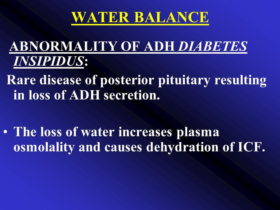 WATER BALANCE ABNORMALITY OF ADH DIABETES INSIPIDUS: Rare disease of posterior pituitary resulting in loss of ADH secretion.