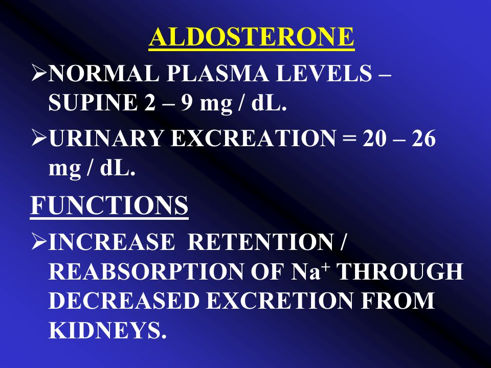 ALDOSTERONE FUNCTIONS NORMAL PLASMA LEVELS – SUPINE 2 – 9 mg / dL.