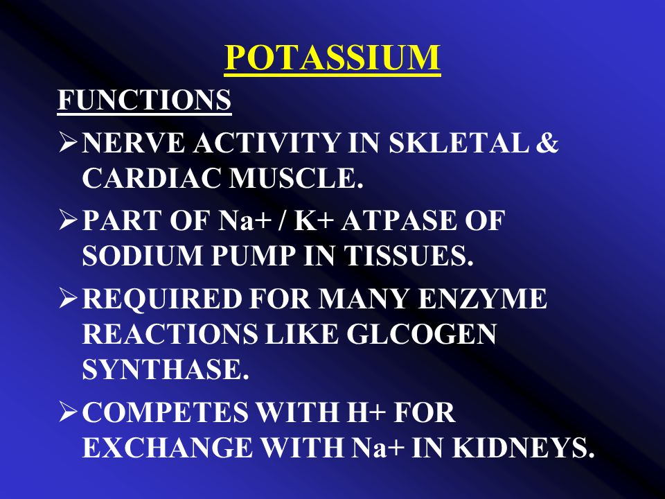 POTASSIUM FUNCTIONS NERVE ACTIVITY IN SKLETAL & CARDIAC MUSCLE.