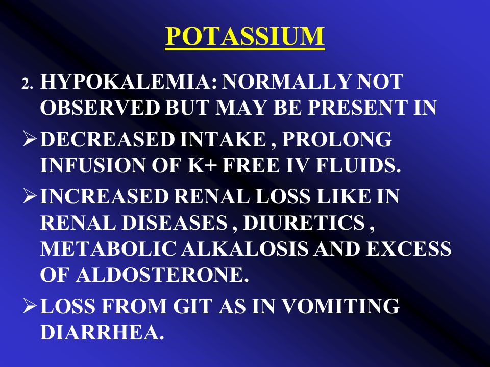 POTASSIUM DECREASED INTAKE , PROLONG INFUSION OF K+ FREE IV FLUIDS.