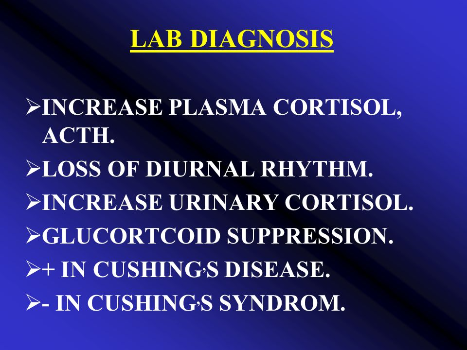 LAB DIAGNOSIS INCREASE PLASMA CORTISOL, ACTH. LOSS OF DIURNAL RHYTHM.
