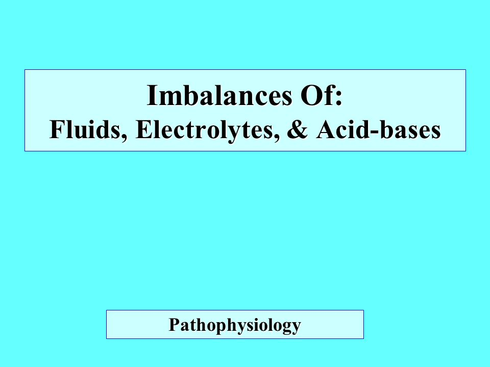 Imbalances Of: Fluids, Electrolytes, & Acid-bases