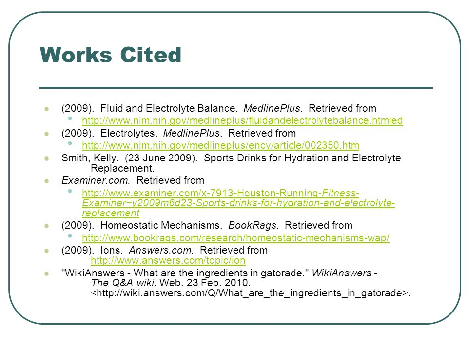 Works Cited (2009). Fluid and Electrolyte Balance. MedlinePlus. Retrieved from.