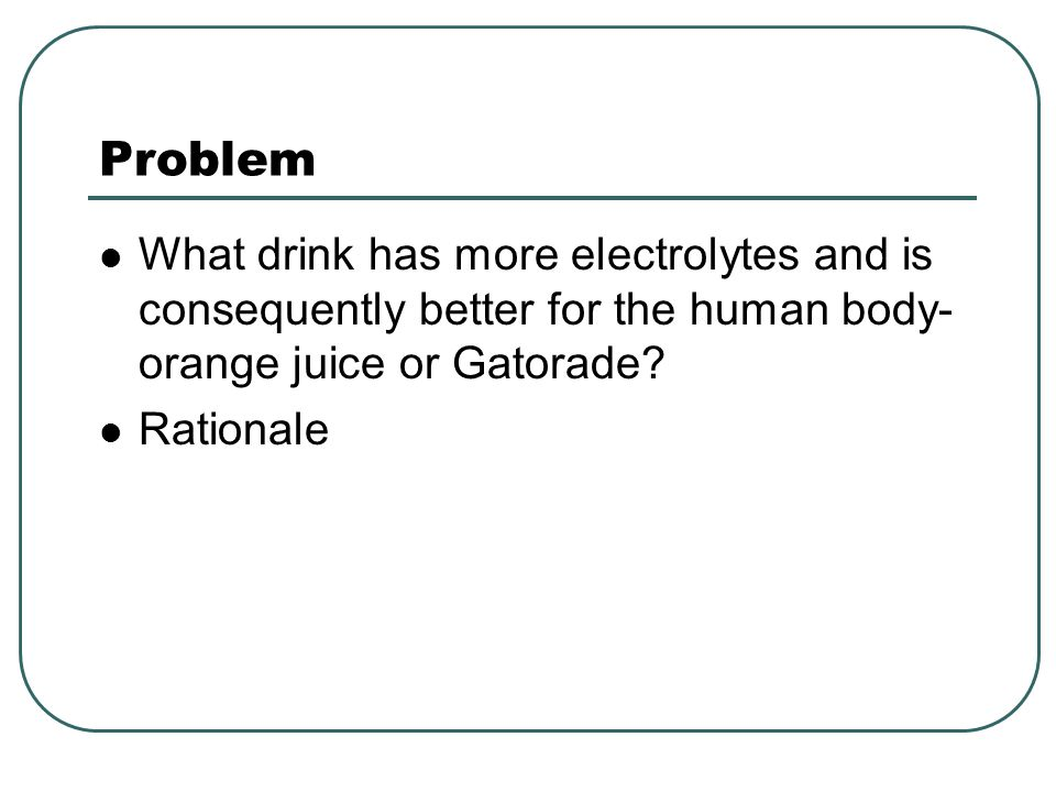 Problem What drink has more electrolytes and is consequently better for the human body-orange juice or Gatorade