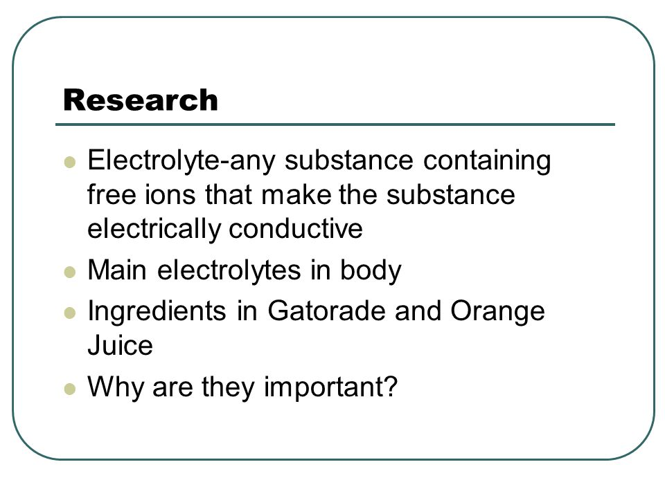 Research Electrolyte-any substance containing free ions that make the substance electrically conductive.