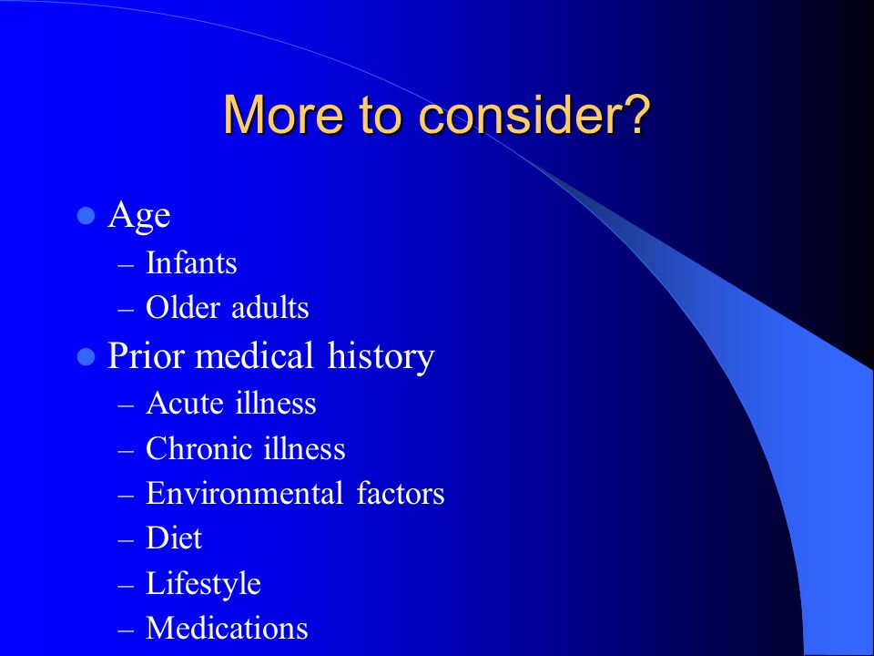 More to consider Age Prior medical history Infants Older adults