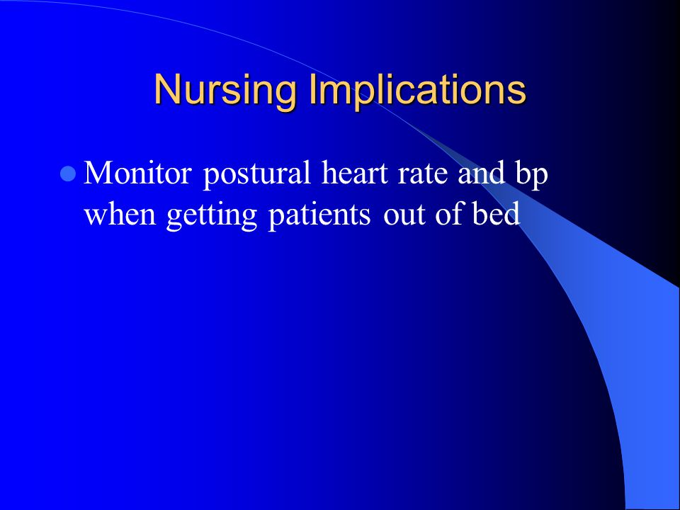 Nursing Implications Monitor postural heart rate and bp when getting patients out of bed