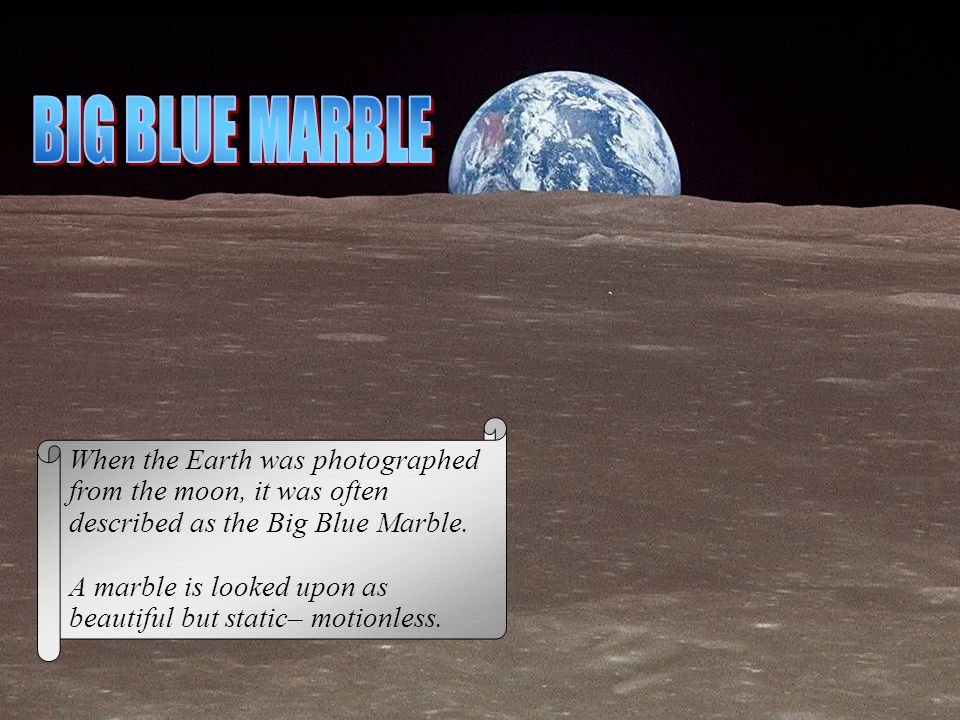BIG BLUE MARBLE When the Earth was photographed from the moon, it was often described as the Big Blue Marble.