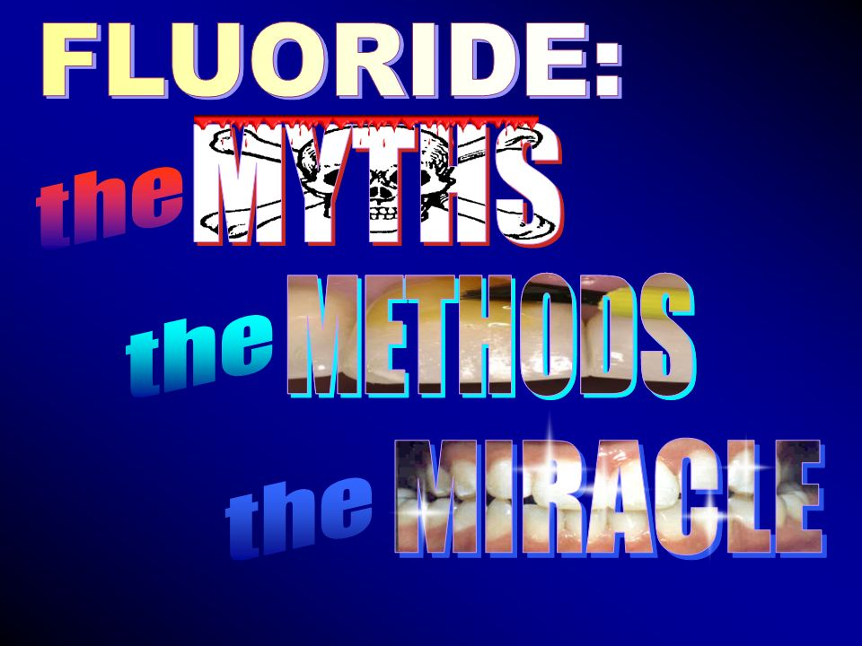 FLUORIDE: MYTHS the METHODS METHODS the MIRACLE the