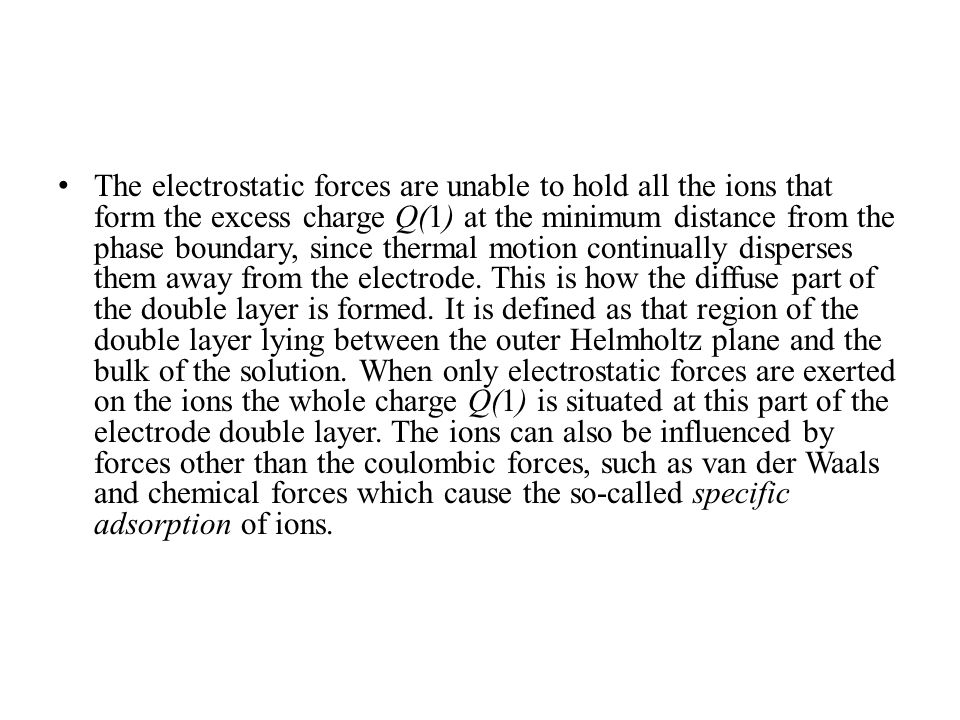 The electrostatic forces are unable to hold all the ions that form the excess charge Q(1) at the minimum distance from the phase boundary, since thermal motion continually disperses them away from the electrode.