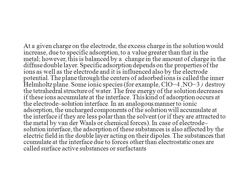 At a given charge on the electrode, the excess charge in the solution would increase, due to specific adsorption, to a value greater than that in the metal; however, this is balanced by a change in the amount of charge in the diffuse double layer.