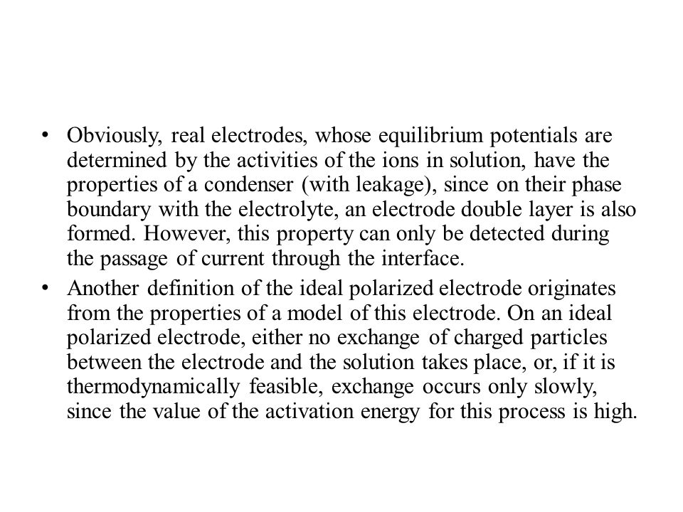 Obviously, real electrodes, whose equilibrium potentials are determined by the activities of the ions in solution, have the properties of a condenser (with leakage), since on their phase boundary with the electrolyte, an electrode double layer is also formed. However, this property can only be detected during the passage of current through the interface.