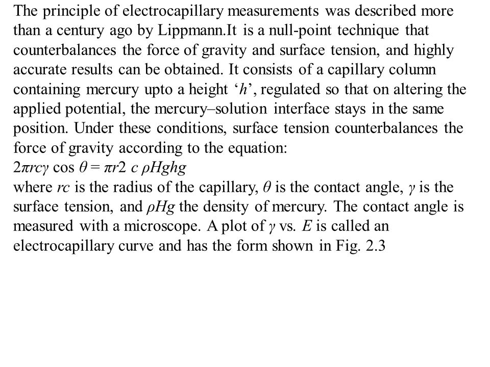 The principle of electrocapillary measurements was described more than a century ago by Lippmann.It is a null-point technique that counterbalances the force of gravity and surface tension, and highly accurate results can be obtained. It consists of a capillary column containing mercury upto a height 'h', regulated so that on altering the applied potential, the mercury–solution interface stays in the same position. Under these conditions, surface tension counterbalances the force of gravity according to the equation: