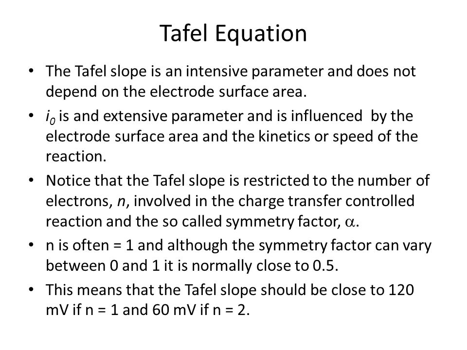 Tafel Equation The Tafel slope is an intensive parameter and does not depend on the electrode surface area.