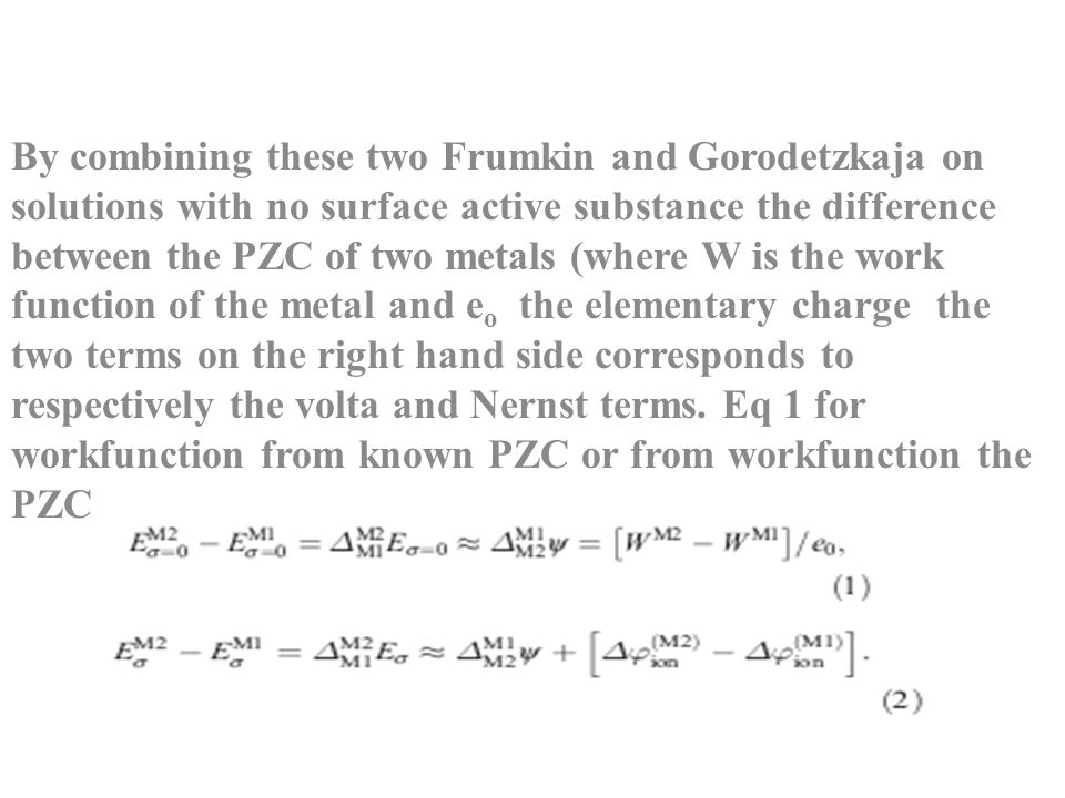 By combining these two Frumkin and Gorodetzkaja on solutions with no surface active substance the difference between the PZC of two metals (where W is the work function of the metal and eo the elementary charge the two terms on the right hand side corresponds to respectively the volta and Nernst terms.