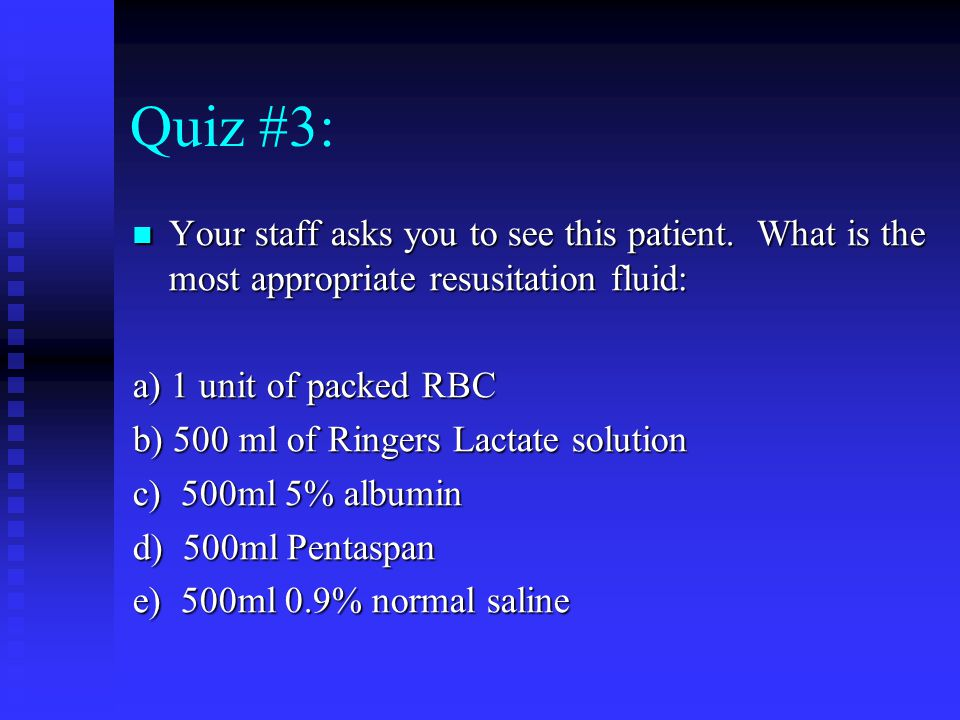 Quiz #3: Your staff asks you to see this patient. What is the most appropriate resusitation fluid: