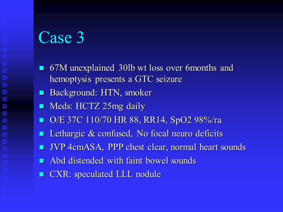 Case 3 67M unexplained 30lb wt loss over 6months and hemoptysis presents a GTC seizure. Background: HTN, smoker.